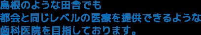 島根のような田舎でも都会と同じレベルの医療を提供できるような歯科医院を目指しております。